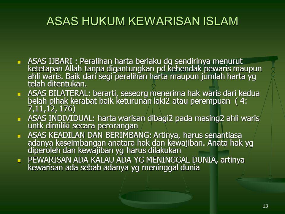 13 ASAS HUKUM KEWARISAN ISLAM ASAS IJBARI : Peralihan harta berlaku dg sendirinya menurut ketetapan Allah tanpa digantungkan pd kehendak pewaris maupu