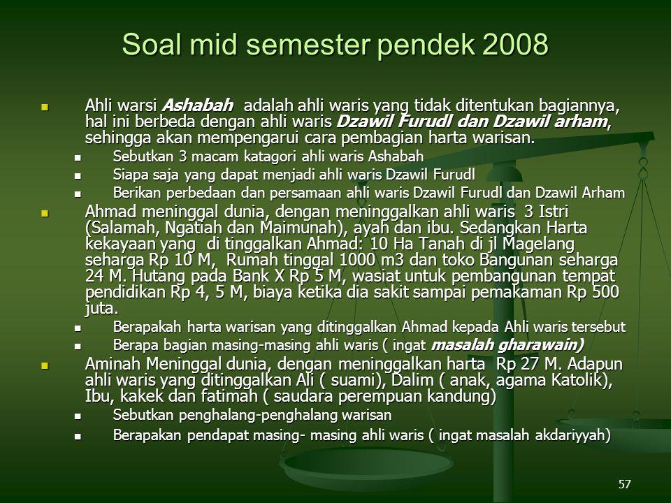 57 Soal mid semester pendek 2008 Ahli warsi Ashabah adalah ahli waris yang tidak ditentukan bagiannya, hal ini berbeda dengan ahli waris Dzawil Furudl
