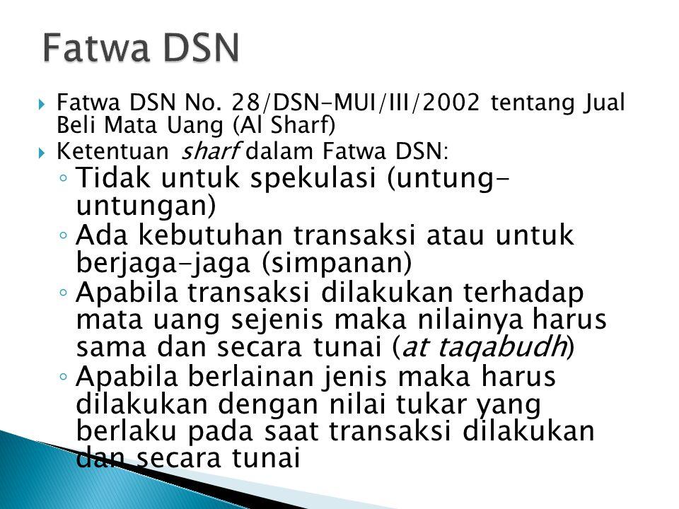  Fatwa DSN No. 28/DSN-MUI/III/2002 tentang Jual Beli Mata Uang (Al Sharf)  Ketentuan sharf dalam Fatwa DSN: ◦ Tidak untuk spekulasi (untung- untunga