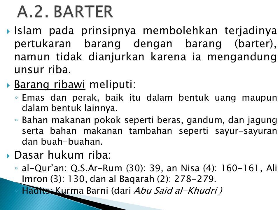  Islam pada prinsipnya membolehkan terjadinya pertukaran barang dengan barang (barter), namun tidak dianjurkan karena ia mengandung unsur riba.  Bar