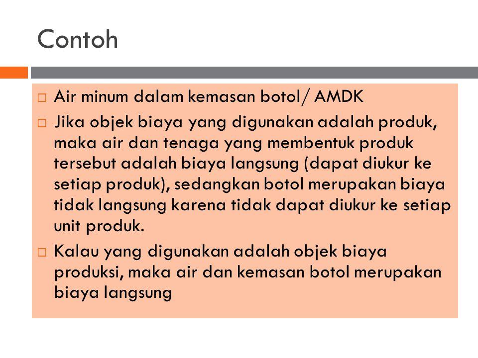 Contoh  Air minum dalam kemasan botol/ AMDK  Jika objek biaya yang digunakan adalah produk, maka air dan tenaga yang membentuk produk tersebut adala
