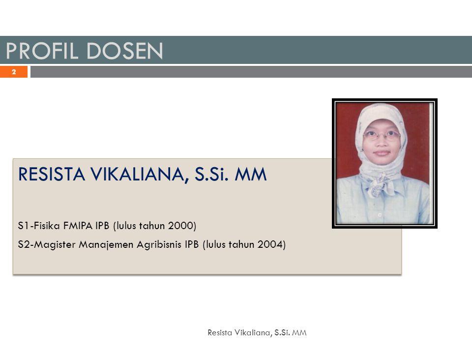 PROFIL DOSEN 20/12/2014 Resista Vikaliana, S.Si. MM 2 RESISTA VIKALIANA, S.Si. MM S1-Fisika FMIPA IPB (lulus tahun 2000) S2-Magister Manajemen Agribis