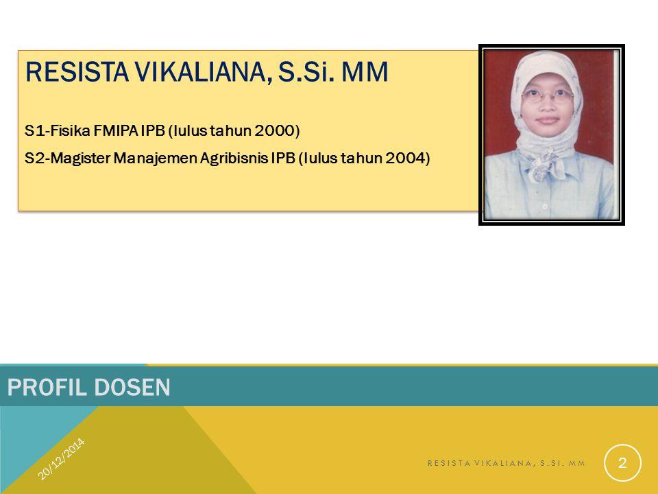 PROFIL DOSEN RESISTA VIKALIANA, S.Si. MM S1-Fisika FMIPA IPB (lulus tahun 2000) S2-Magister Manajemen Agribisnis IPB (lulus tahun 2004) RESISTA VIKALI