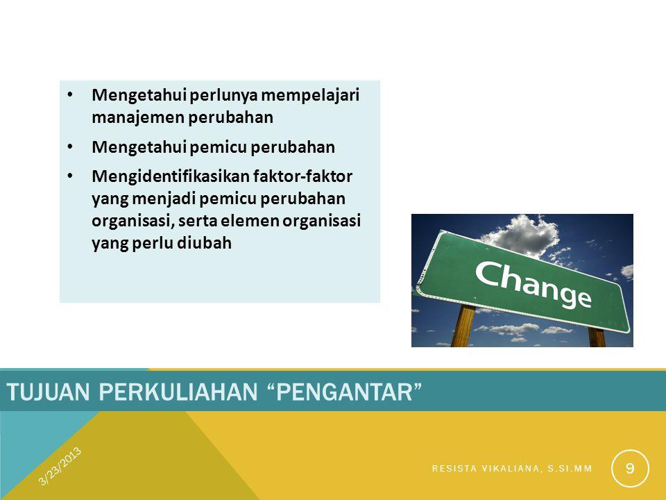 "TUJUAN PERKULIAHAN ""PENGANTAR"" Mengetahui perlunya mempelajari manajemen perubahan Mengetahui pemicu perubahan Mengidentifikasikan faktor-faktor yang"
