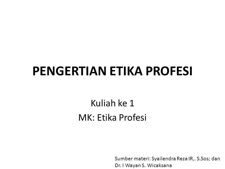 PENGERTIAN ETIKA PROFESI Kuliah ke 1 MK: Etika Profesi Sumber materi: Syailendra Reza IR,.