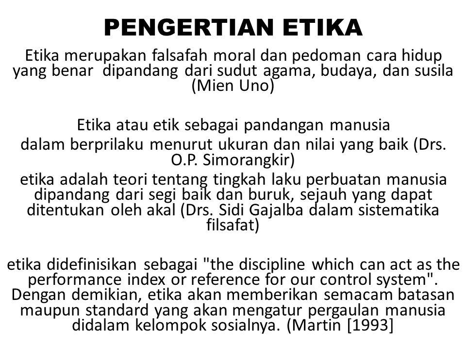 PENGERTIAN ETIKA Etika merupakan falsafah moral dan pedoman cara hidup yang benar dipandang dari sudut agama, budaya, dan susila (Mien Uno) Etika atau etik sebagai pandangan manusia dalam berprilaku menurut ukuran dan nilai yang baik (Drs.