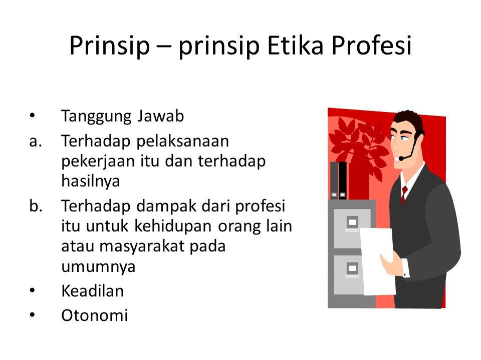Prinsip – prinsip Etika Profesi Tanggung Jawab a.Terhadap pelaksanaan pekerjaan itu dan terhadap hasilnya b.Terhadap dampak dari profesi itu untuk kehidupan orang lain atau masyarakat pada umumnya Keadilan Otonomi