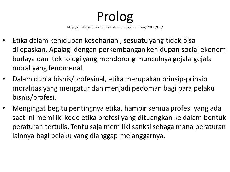 Prolog http://etikaprofesidanprotokoler.blogspot.com/2008/03/ Etika dalam kehidupan keseharian, sesuatu yang tidak bisa dilepaskan.