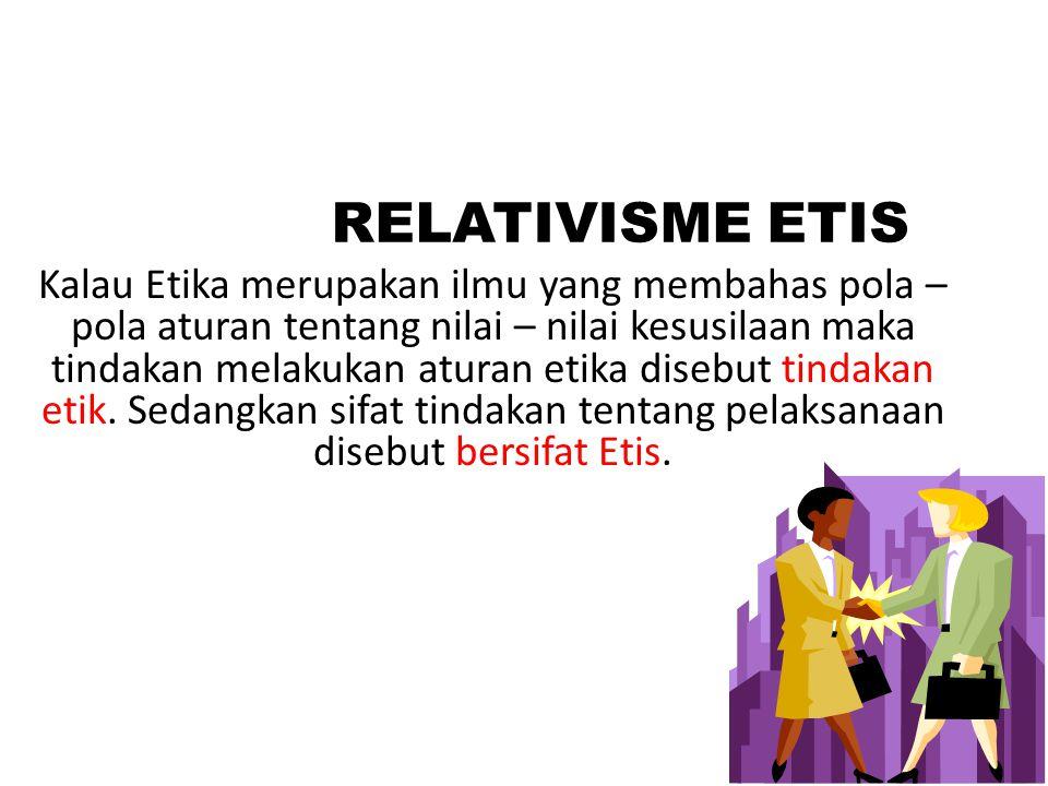 RELATIVISME ETIS Kalau Etika merupakan ilmu yang membahas pola – pola aturan tentang nilai – nilai kesusilaan maka tindakan melakukan aturan etika disebut tindakan etik.