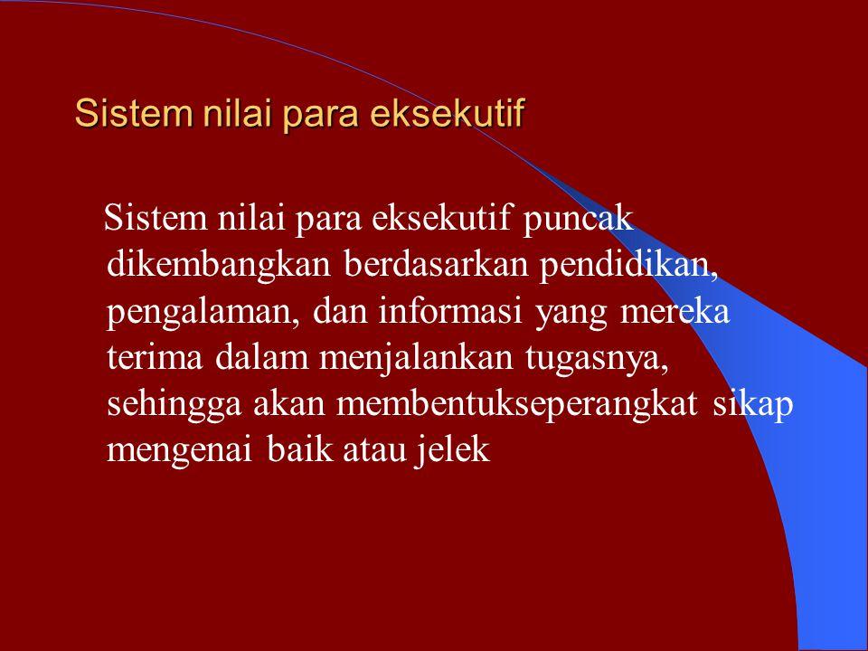 Sistem nilai para eksekutif Sistem nilai para eksekutif puncak dikembangkan berdasarkan pendidikan, pengalaman, dan informasi yang mereka terima dalam