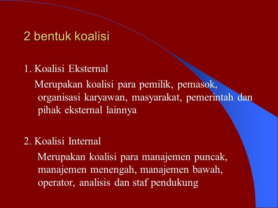 2 bentuk koalisi 1. Koalisi Eksternal Merupakan koalisi para pemilik, pemasok, organisasi karyawan, masyarakat, pemerintah dan pihak eksternal lainnya