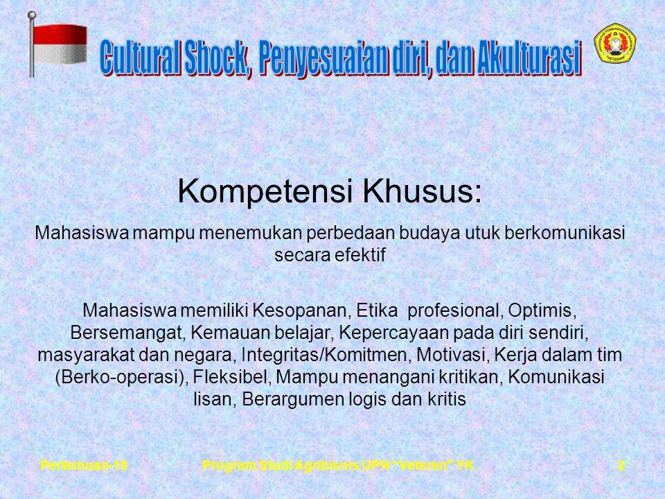 2Pertemuan-10Program Studi Agribisnis UPN Veteran YK Kompetensi Khusus: Mahasiswa mampu menemukan perbedaan budaya utuk berkomunikasi secara efektif Mahasiswa memiliki Kesopanan, Etika profesional, Optimis, Bersemangat, Kemauan belajar, Kepercayaan pada diri sendiri, masyarakat dan negara, Integritas/Komitmen, Motivasi, Kerja dalam tim (Berko-operasi), Fleksibel, Mampu menangani kritikan, Komunikasi lisan, Berargumen logis dan kritis