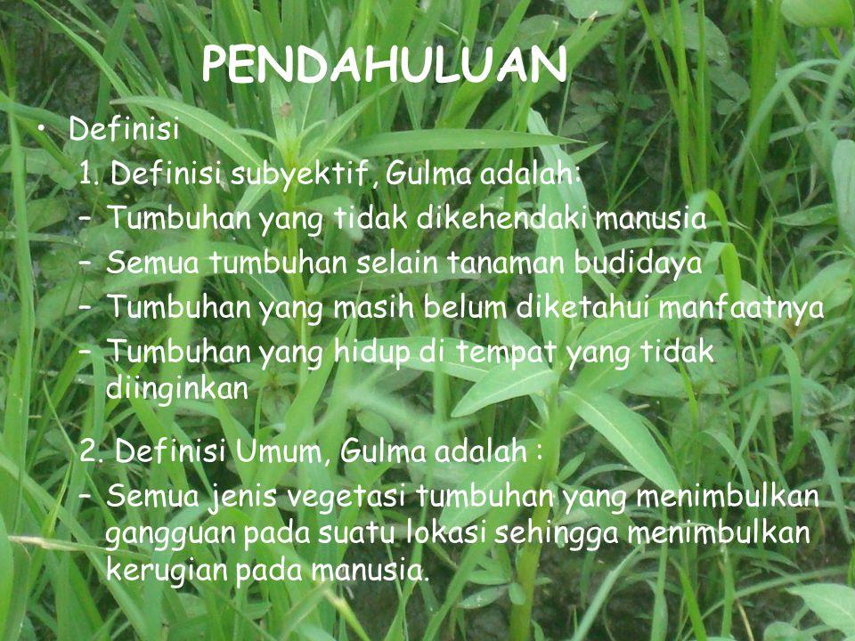 PENDAHULUAN Definisi 1. Definisi subyektif, Gulma adalah: –Tumbuhan yang tidak dikehendaki manusia –Semua tumbuhan selain tanaman budidaya –Tumbuhan y