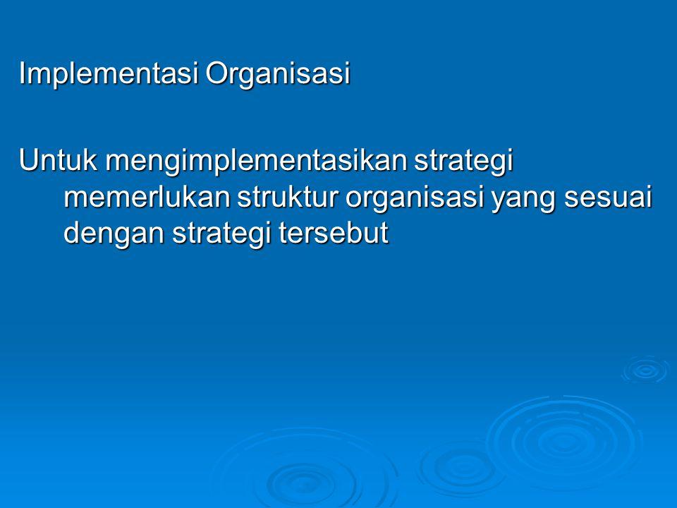Implementasi Organisasi Untuk mengimplementasikan strategi memerlukan struktur organisasi yang sesuai dengan strategi tersebut