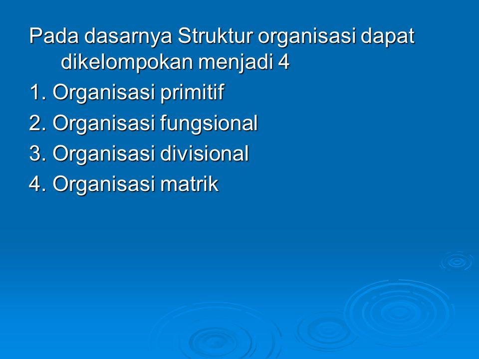 Pada dasarnya Struktur organisasi dapat dikelompokan menjadi 4 1. Organisasi primitif 2. Organisasi fungsional 3. Organisasi divisional 4. Organisasi