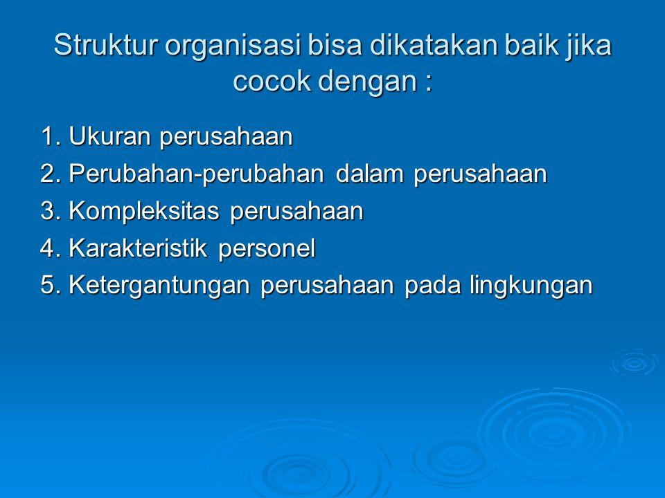 Struktur organisasi bisa dikatakan baik jika cocok dengan : 1. Ukuran perusahaan 2. Perubahan-perubahan dalam perusahaan 3. Kompleksitas perusahaan 4.