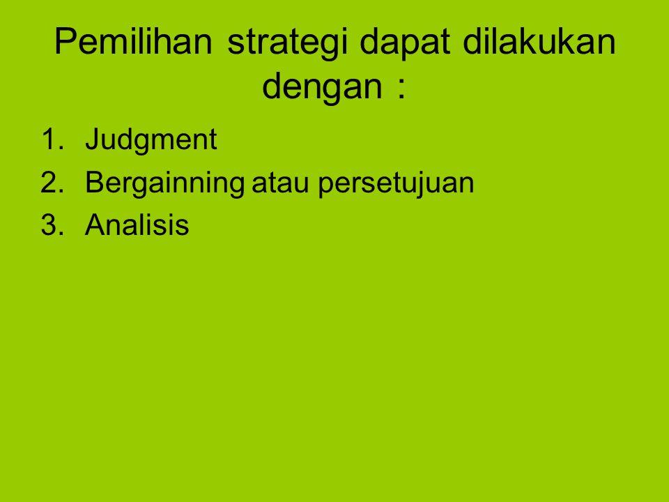 Pemilihan strategi dapat dilakukan dengan : 1.Judgment 2.Bergainning atau persetujuan 3.Analisis