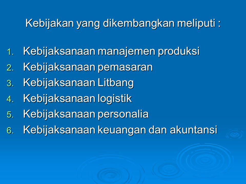 Kebijakan yang dikembangkan meliputi : 1. Kebijaksanaan manajemen produksi 2. Kebijaksanaan pemasaran 3. Kebijaksanaan Litbang 4. Kebijaksanaan logist