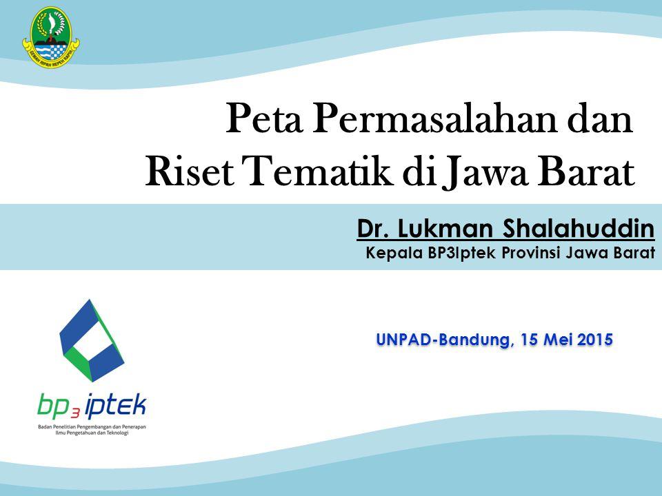Peta Permasalahan dan Riset Tematik di Jawa Barat UNPAD-Bandung, 15 Mei 2015 Dr. Lukman Shalahuddin Kepala BP3Iptek Provinsi Jawa Barat