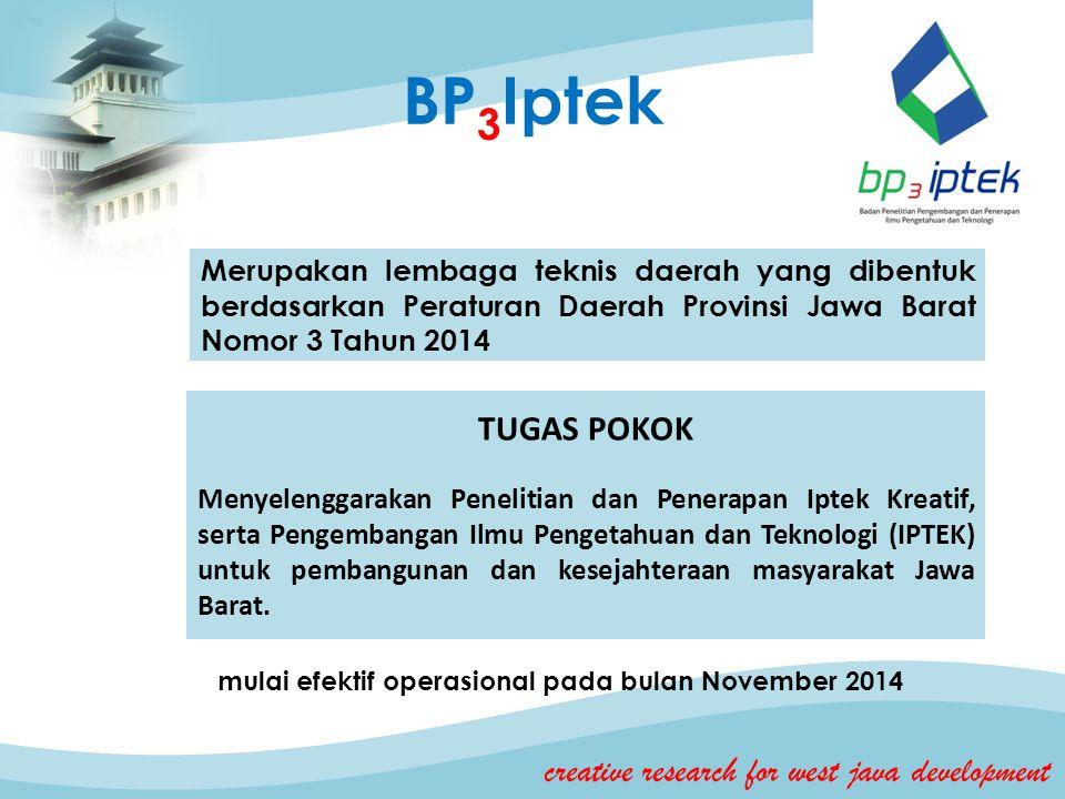 BP 3 Iptek creative research for west java development Merupakan lembaga teknis daerah yang dibentuk berdasarkan Peraturan Daerah Provinsi Jawa Barat Nomor 3 Tahun 2014 TUGAS POKOK Menyelenggarakan Penelitian dan Penerapan Iptek Kreatif, serta Pengembangan Ilmu Pengetahuan dan Teknologi (IPTEK) untuk pembangunan dan kesejahteraan masyarakat Jawa Barat.
