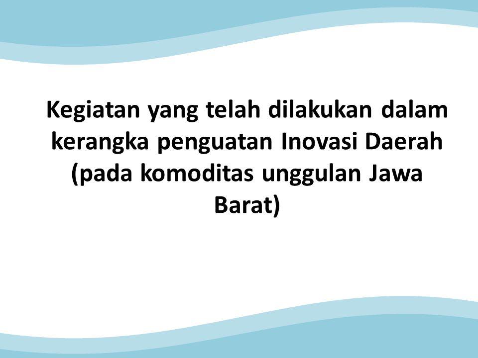 Kegiatan yang telah dilakukan dalam kerangka penguatan Inovasi Daerah (pada komoditas unggulan Jawa Barat)