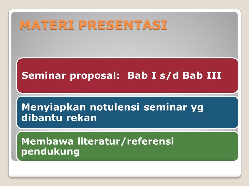 MATERI PRESENTASI Seminar proposal: Bab I s/d Bab III Menyiapkan notulensi seminar yg dibantu rekan Membawa literatur/referensi pendukung