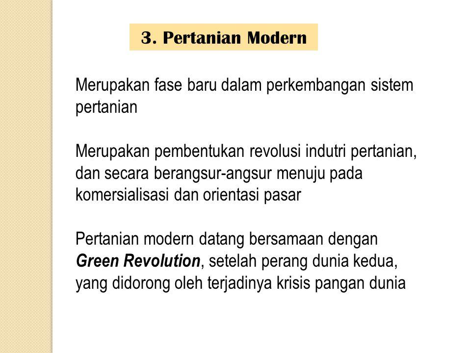 3. Pertanian Modern Merupakan fase baru dalam perkembangan sistem pertanian Merupakan pembentukan revolusi indutri pertanian, dan secara berangsur-ang