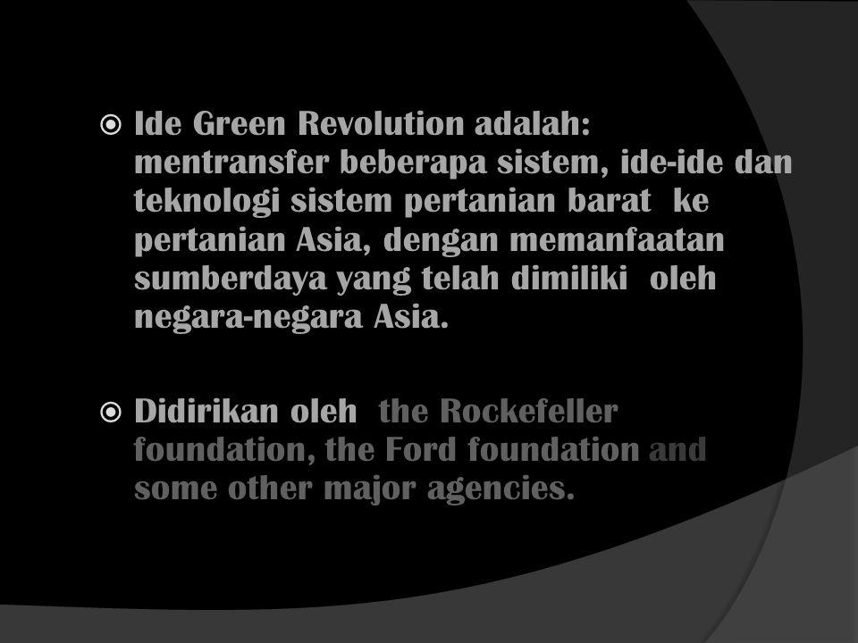  Ide Green Revolution adalah: mentransfer beberapa sistem, ide-ide dan teknologi sistem pertanian barat ke pertanian Asia, dengan memanfaatan sumberd