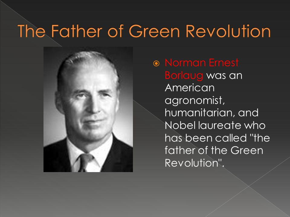  Norman Ernest Borlaug was an American agronomist, humanitarian, and Nobel laureate who has been called the father of the Green Revolution .