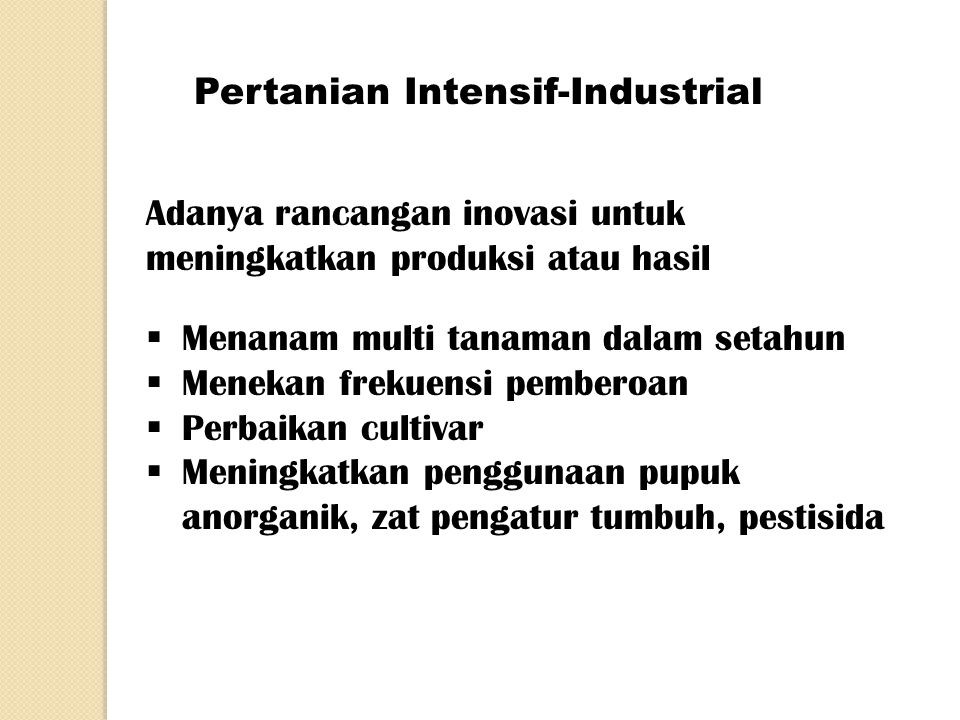 Pertanian Intensif-Industrial Adanya rancangan inovasi untuk meningkatkan produksi atau hasil  Menanam multi tanaman dalam setahun  Menekan frekuens