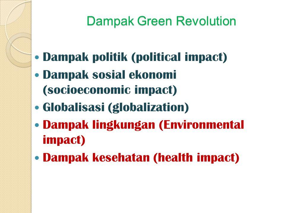 Dampak Green Revolution Dampak politik (political impact) Dampak sosial ekonomi (socioeconomic impact) Globalisasi (globalization) Dampak lingkungan (