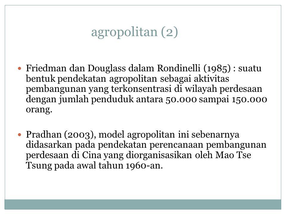 agropolitan (2) Friedman dan Douglass dalam Rondinelli (1985) : suatu bentuk pendekatan agropolitan sebagai aktivitas pembangunan yang terkonsentrasi