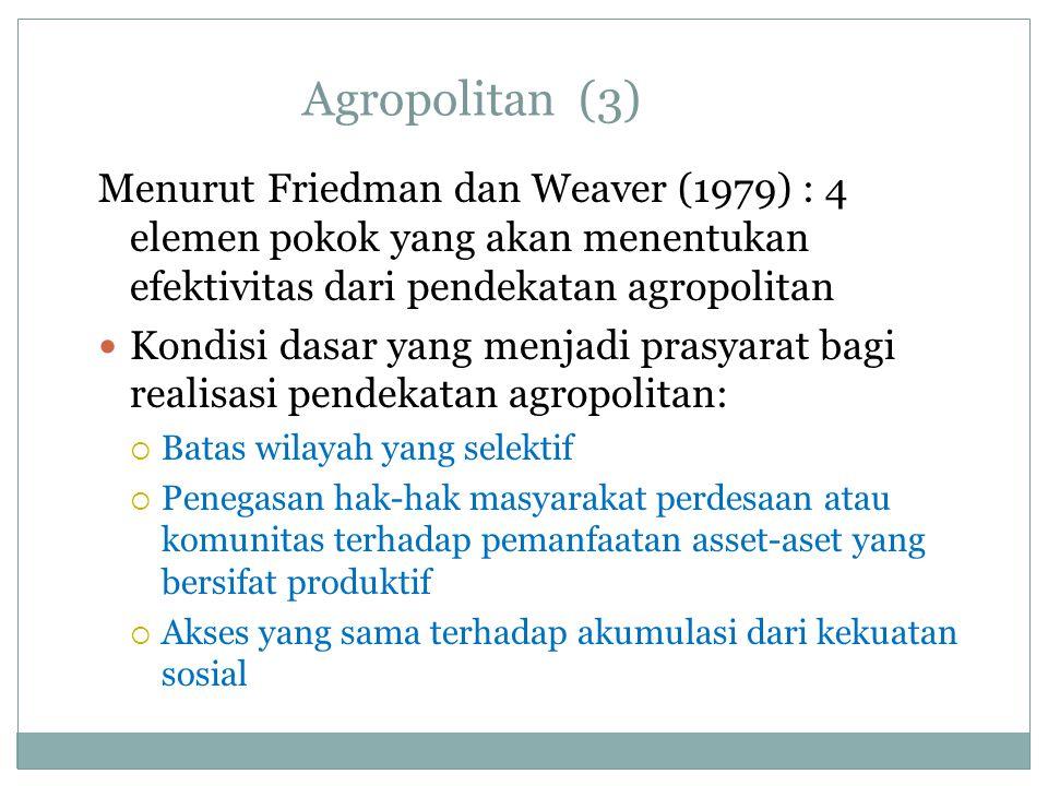 Agropolitan (3) Menurut Friedman dan Weaver (1979) : 4 elemen pokok yang akan menentukan efektivitas dari pendekatan agropolitan Kondisi dasar yang me