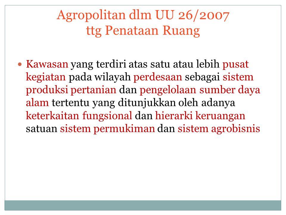 Agropolitan dlm UU 26/2007 ttg Penataan Ruang Kawasan yang terdiri atas satu atau lebih pusat kegiatan pada wilayah perdesaan sebagai sistem produksi