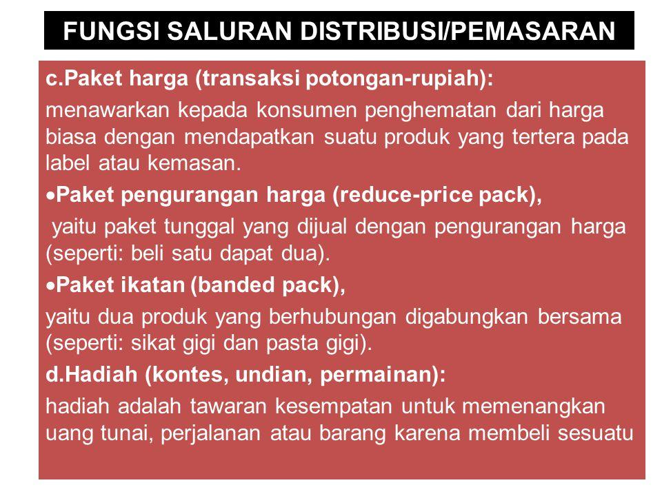 FUNGSI SALURAN DISTRIBUSI/PEMASARAN c.Paket harga (transaksi potongan-rupiah): menawarkan kepada konsumen penghematan dari harga biasa dengan mendapatkan suatu produk yang tertera pada label atau kemasan.