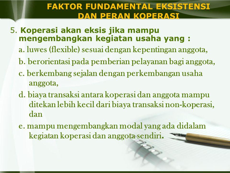 FAKTOR FUNDAMENTAL EKSISTENSI DAN PERAN KOPERASI 5. Koperasi akan eksis jika mampu mengembangkan kegiatan usaha yang : a. luwes (flexible) sesuai deng