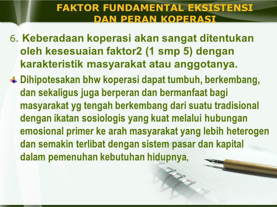 FAKTOR FUNDAMENTAL EKSISTENSI DAN PERAN KOPERASI 6. Keberadaan koperasi akan sangat ditentukan oleh kesesuaian faktor2 (1 smp 5) dengan karakteristik