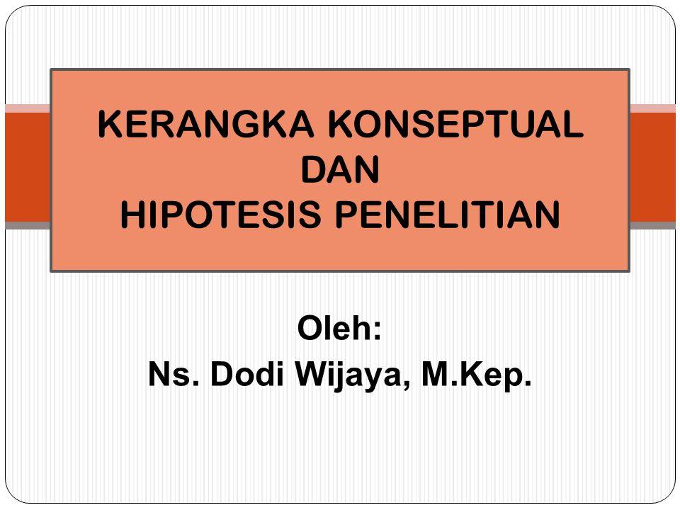 Oleh: Ns. Dodi Wijaya, M.Kep. KERANGKA KONSEPTUAL DAN HIPOTESIS PENELITIAN