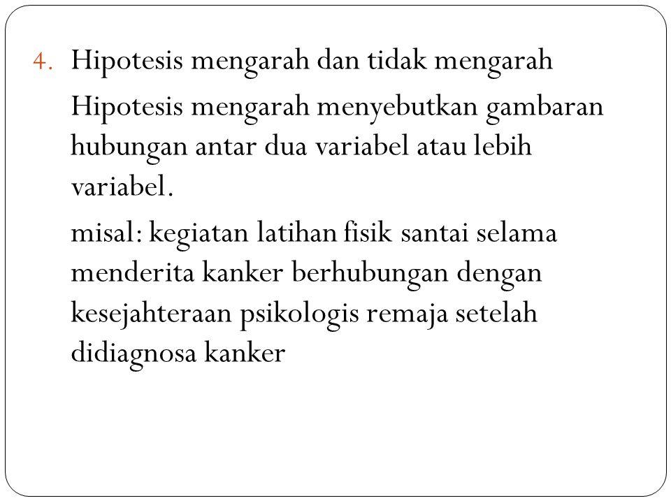 4. Hipotesis mengarah dan tidak mengarah Hipotesis mengarah menyebutkan gambaran hubungan antar dua variabel atau lebih variabel. misal: kegiatan lati