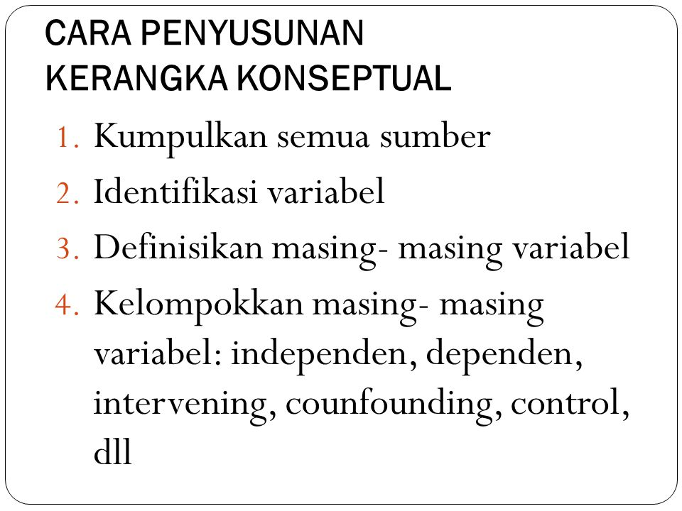 CARA PENYUSUNAN KERANGKA KONSEPTUAL 1. Kumpulkan semua sumber 2. Identifikasi variabel 3. Definisikan masing- masing variabel 4. Kelompokkan masing- m