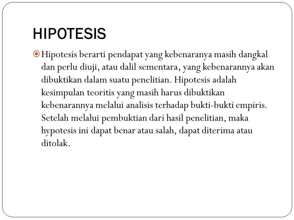 HIPOTESIS  Hipotesis berarti pendapat yang kebenaranya masih dangkal dan perlu diuji, atau dalil sementara, yang kebenarannya akan dibuktikan dalam s