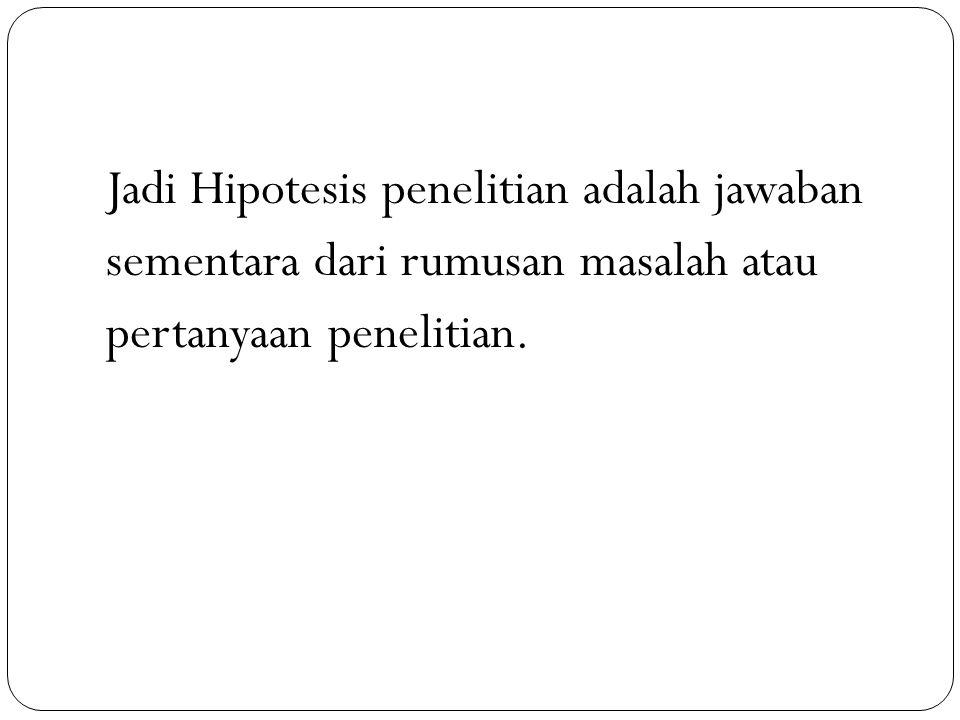 Jadi Hipotesis penelitian adalah jawaban sementara dari rumusan masalah atau pertanyaan penelitian.