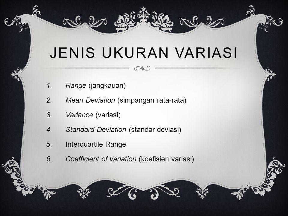 JENIS UKURAN VARIASI 1.Range (jangkauan) 2.Mean Deviation (simpangan rata-rata) 3.Variance (variasi) 4.Standard Deviation (standar deviasi) 5.Interquartile Range 6.Coefficient of variation (koefisien variasi)