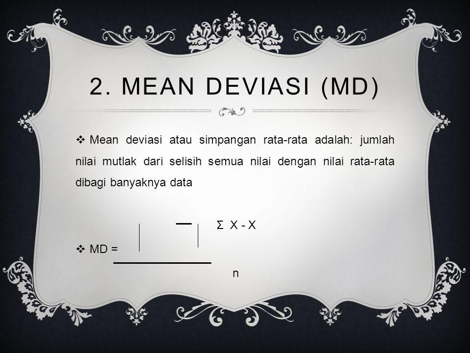 2. MEAN DEVIASI (MD)  Mean deviasi atau simpangan rata-rata adalah: jumlah nilai mutlak dari selisih semua nilai dengan nilai rata-rata dibagi banyak