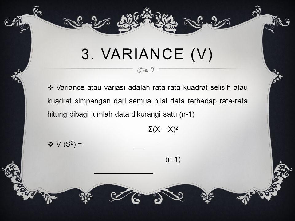 3. VARIANCE (V)  Variance atau variasi adalah rata-rata kuadrat selisih atau kuadrat simpangan dari semua nilai data terhadap rata-rata hitung dibagi