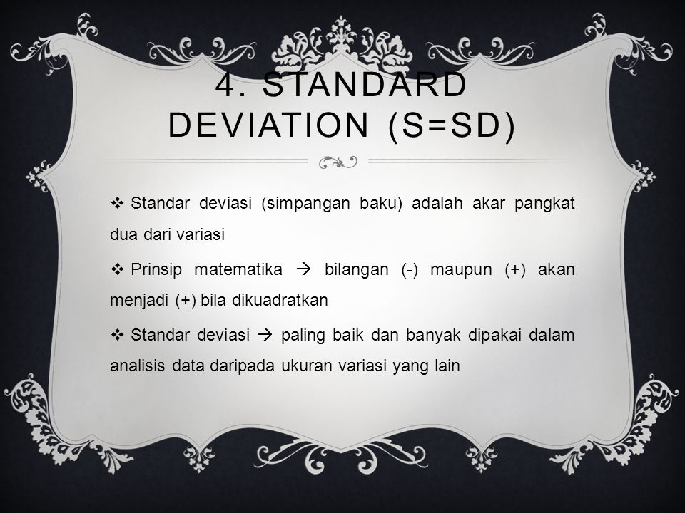 4. STANDARD DEVIATION (S=SD)  Standar deviasi (simpangan baku) adalah akar pangkat dua dari variasi  Prinsip matematika  bilangan (-) maupun (+) ak