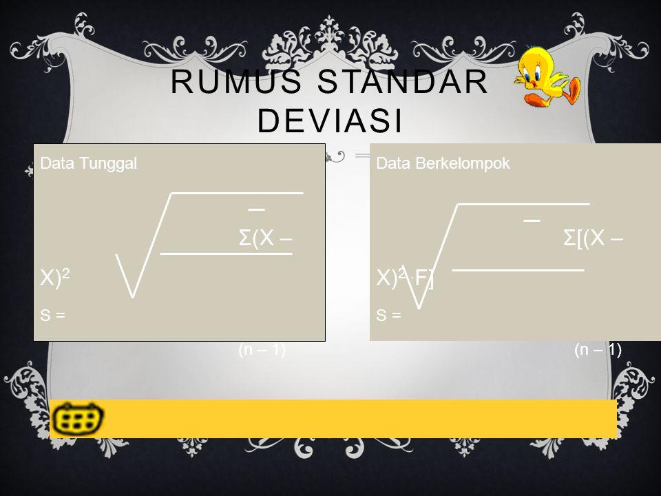 RUMUS STANDAR DEVIASI Data Tunggal Σ(X – X) 2 S = (n – 1) Data Berkelompok Σ[(X – X) 2.