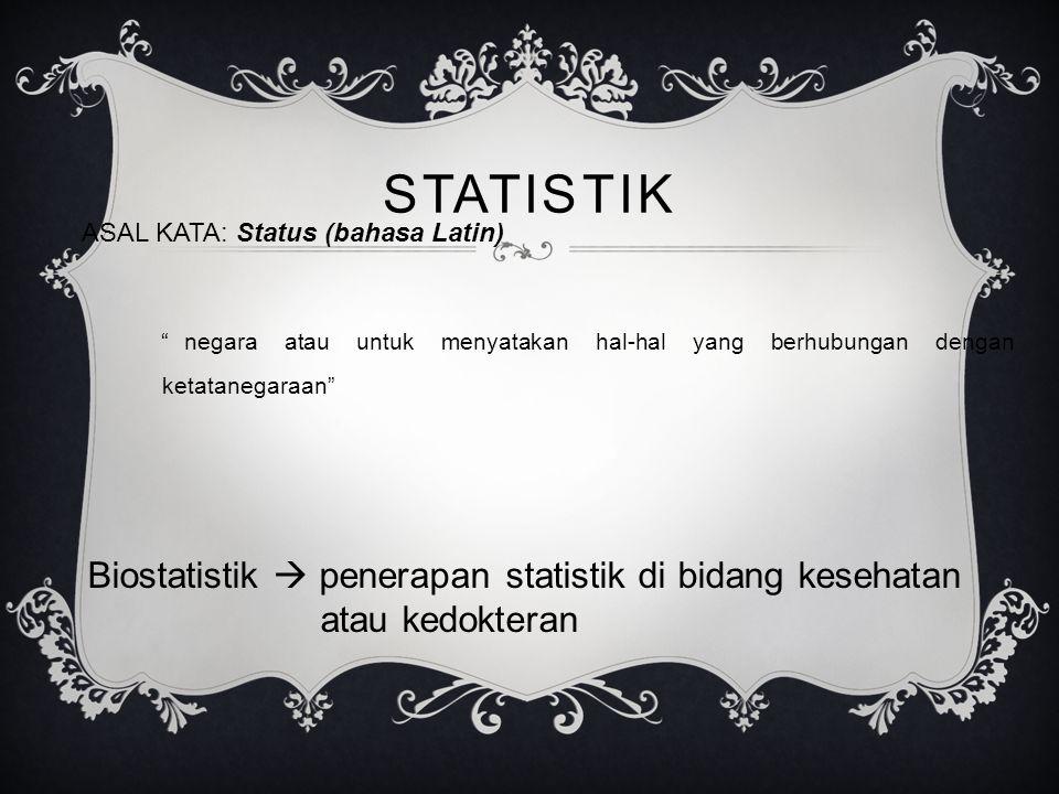 STATISTIK ASAL KATA: Status (bahasa Latin) negara atau untuk menyatakan hal-hal yang berhubungan dengan ketatanegaraan Biostatistik  penerapan statistik di bidang kesehatan atau kedokteran