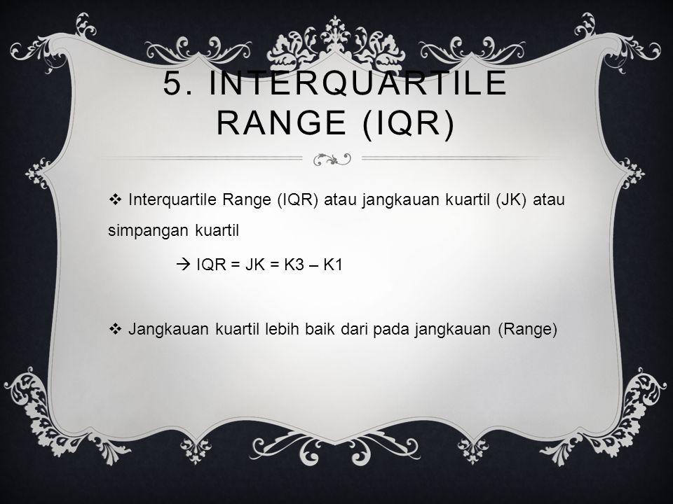 5. INTERQUARTILE RANGE (IQR)  Interquartile Range (IQR) atau jangkauan kuartil (JK) atau simpangan kuartil  IQR = JK = K3 – K1  Jangkauan kuartil l