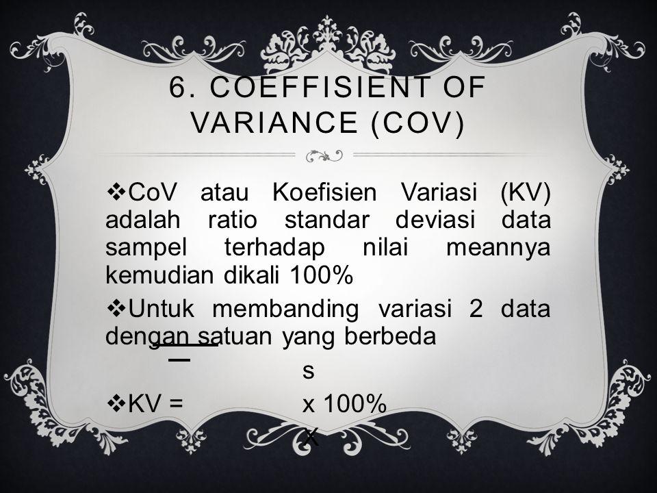 6. COEFFISIENT OF VARIANCE (COV)  CoV atau Koefisien Variasi (KV) adalah ratio standar deviasi data sampel terhadap nilai meannya kemudian dikali 100
